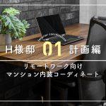 【01.計画編】リモートワーク向け マンション内装コーディネート H様邸
