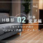 【02.計画変更編】リモートワーク向け マンション内装コーディネート H様邸