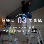 【03.工事編】リモートワーク向け マンション内装コーディネート H様邸